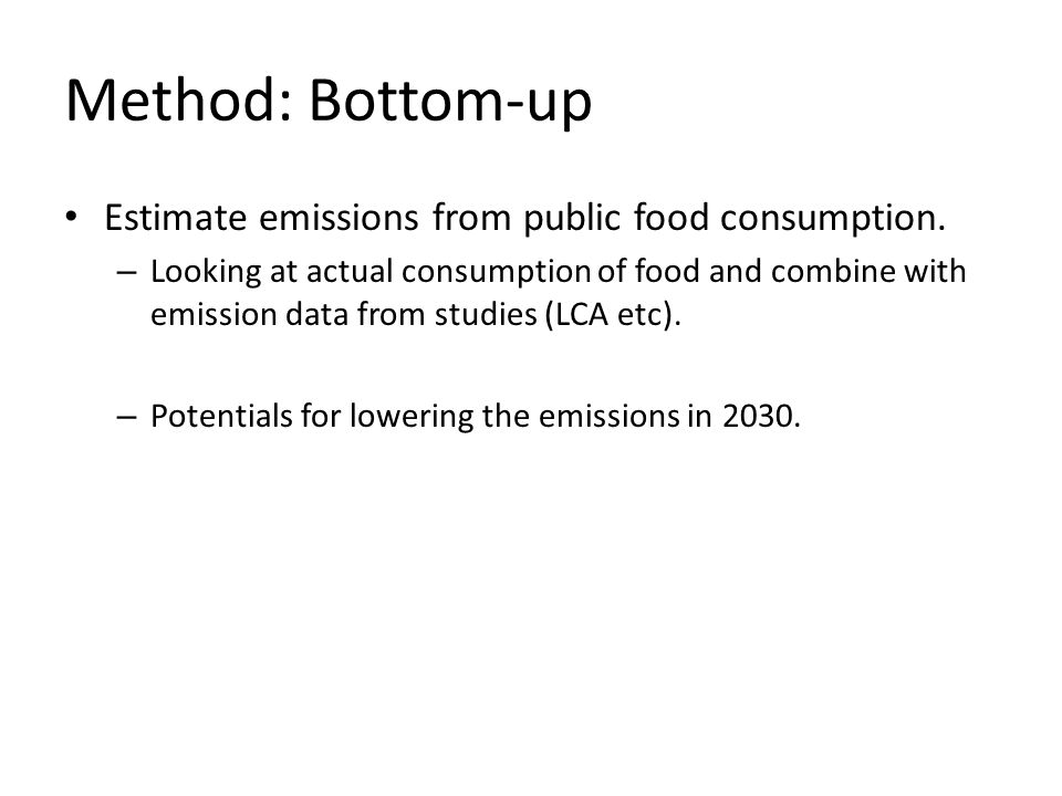 Method: Bottom-up Estimate emissions from public food consumption. – Looking at actual consumption of food and combine with emission data from studies