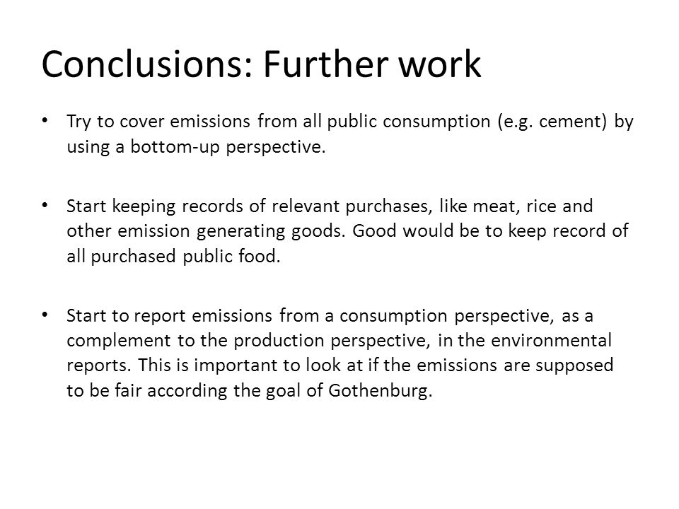 Conclusions: Further work Try to cover emissions from all public consumption (e.g. cement) by using a bottom-up perspective. Start keeping records of