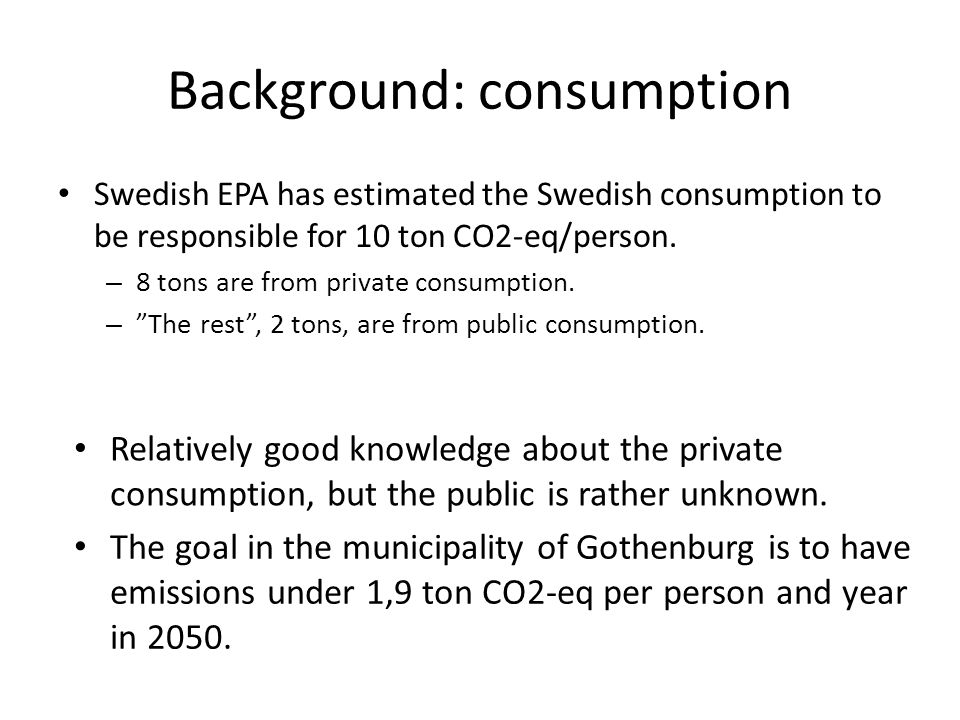 Background: consumption Swedish EPA has estimated the Swedish consumption to be responsible for 10 ton CO2-eq/person. – 8 tons are from private consum