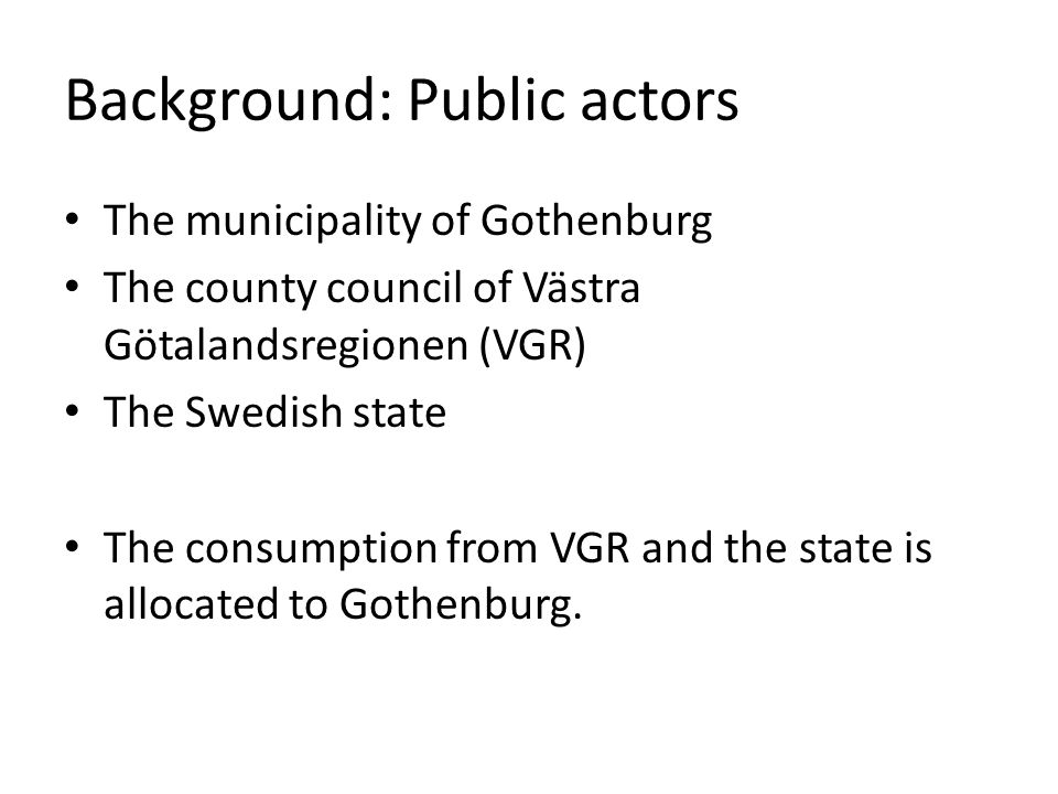 Background: Public actors The municipality of Gothenburg The county council of Västra Götalandsregionen (VGR) The Swedish state The consumption from V