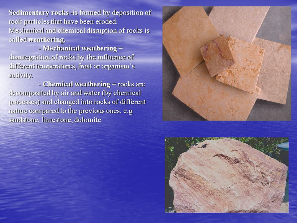 Sedimentary rocks -is formed by deposition of rock particles that have been eroded. Mechanical and chemical disruption of rocks is called weathering.