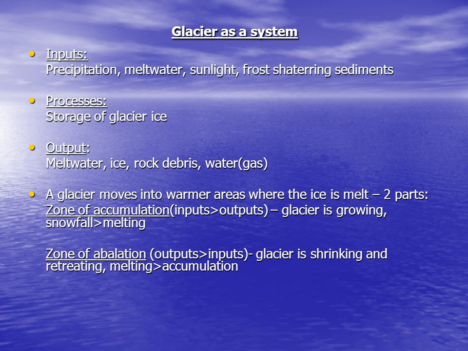 Glacier as a system Inputs: Inputs: Precipitation, meltwater, sunlight, frost shaterring sediments Processes: Processes: Storage of glacier ice Output