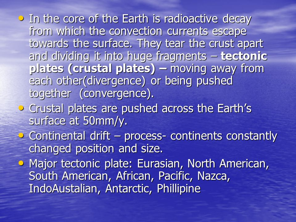 In the core of the Earth is radioactive decay from which the convection currents escape towards the surface. They tear the crust apart and dividing it