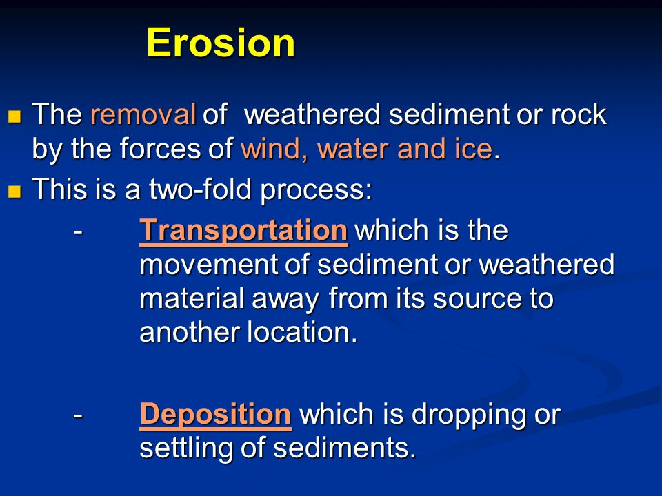 Erosion The removal of weathered sediment or rock by the forces of wind, water and ice.