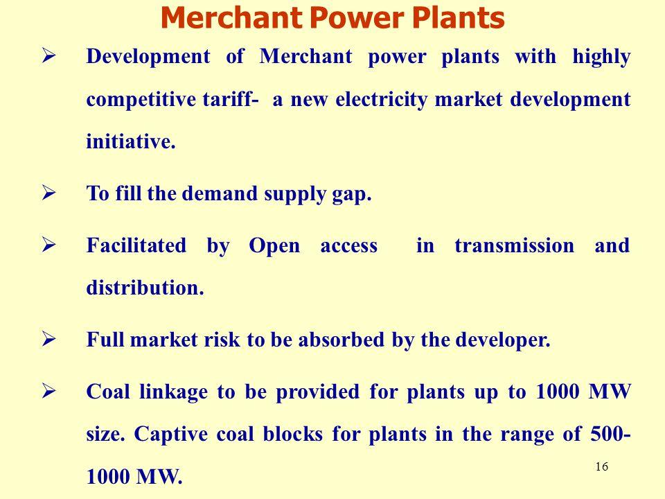 16 Merchant Power Plants  Development of Merchant power plants with highly competitive tariff- a new electricity market development initiative.
