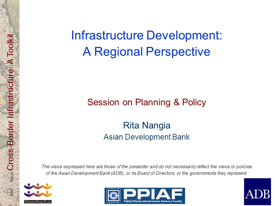 Cross-Border Infrastructure: A Toolkit Infrastructure Development: A Regional Perspective Session on Planning & Policy Rita Nangia Asian Development Bank The views expressed here are those of the presenter and do not necessarily reflect the views or policies of the Asian Development Bank (ADB), or its Board of Directors, or the governments they represent.