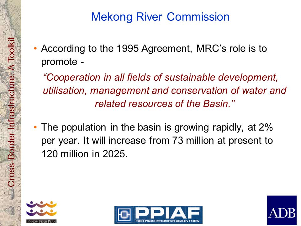 Cross-Border Infrastructure: A Toolkit Mekong River Commission According to the 1995 Agreement, MRC's role is to promote - Cooperation in all fields of sustainable development, utilisation, management and conservation of water and related resources of the Basin. The population in the basin is growing rapidly, at 2% per year.