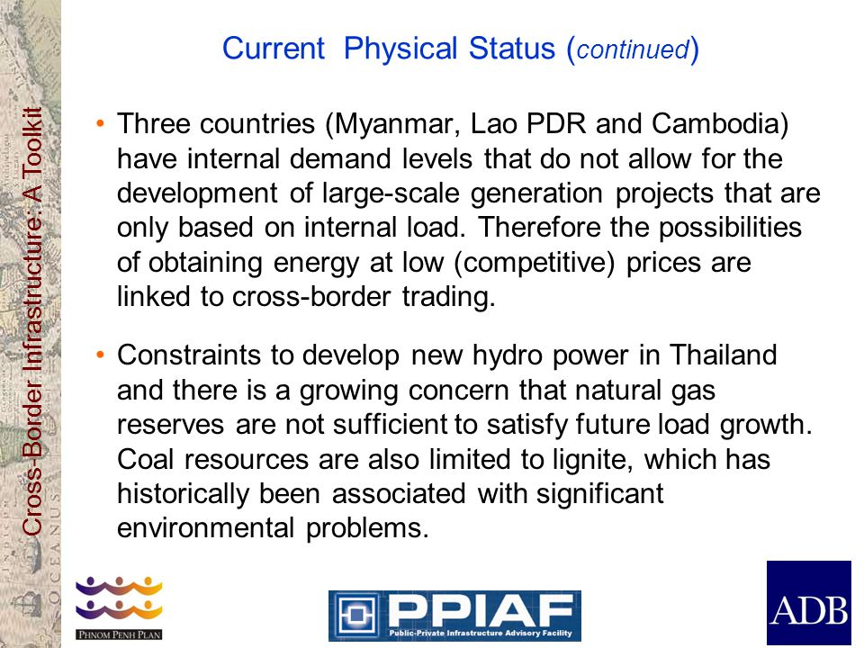 Cross-Border Infrastructure: A Toolkit Current Physical Status ( continued ) Three countries (Myanmar, Lao PDR and Cambodia) have internal demand levels that do not allow for the development of large-scale generation projects that are only based on internal load.