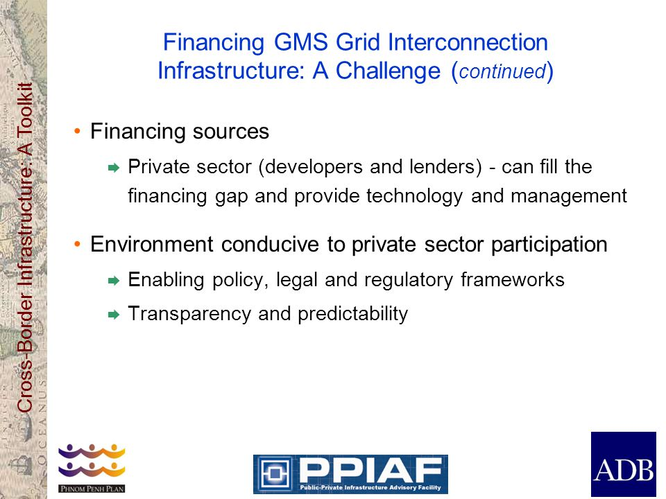 Cross-Border Infrastructure: A Toolkit Financing GMS Grid Interconnection Infrastructure: A Challenge ( continued ) Financing sources  Private sector (developers and lenders) - can fill the financing gap and provide technology and management Environment conducive to private sector participation  Enabling policy, legal and regulatory frameworks  Transparency and predictability