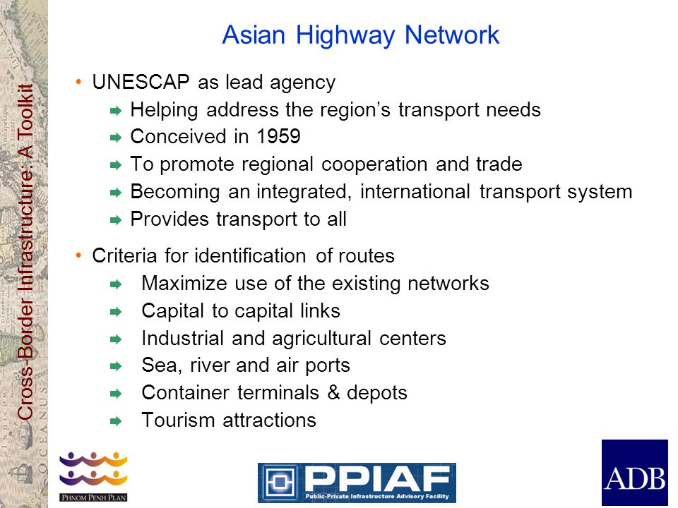 Cross-Border Infrastructure: A Toolkit Asian Highway Network UNESCAP as lead agency  Helping address the region's transport needs  Conceived in 1959  To promote regional cooperation and trade  Becoming an integrated, international transport system  Provides transport to all Criteria for identification of routes  Maximize use of the existing networks  Capital to capital links  Industrial and agricultural centers  Sea, river and air ports  Container terminals & depots  Tourism attractions