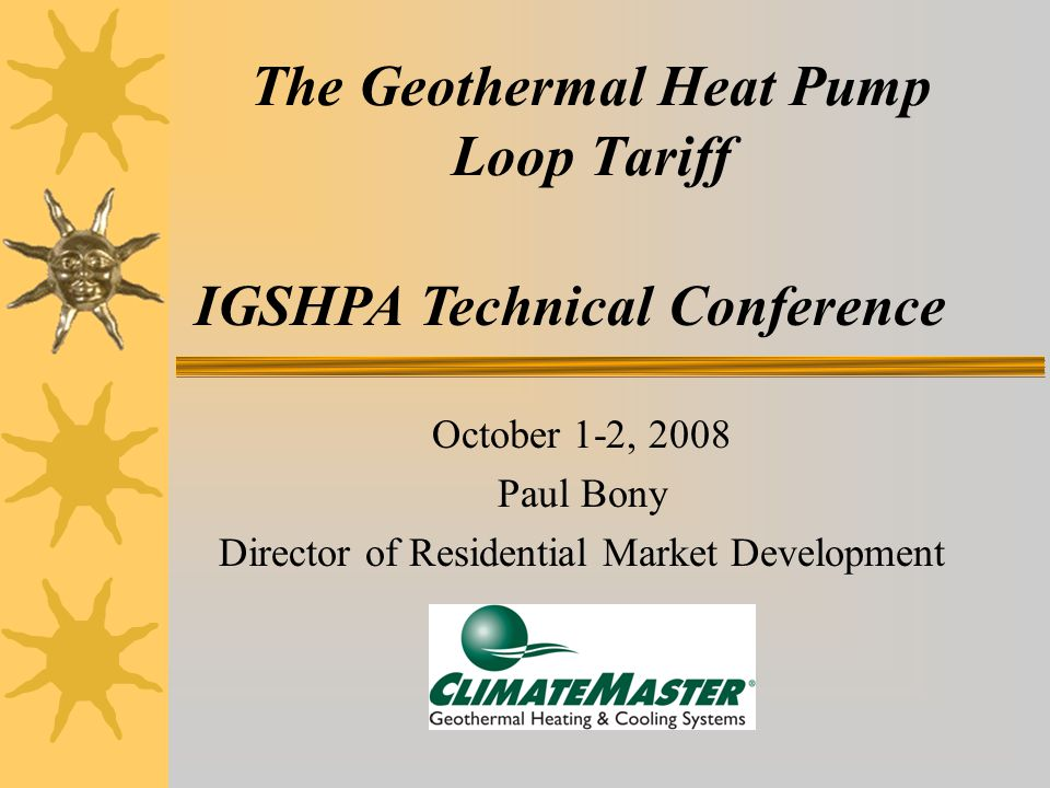 The Geothermal Heat Pump Loop Tariff October 1-2, 2008 Paul Bony Director of Residential Market Development IGSHPA Technical Conference