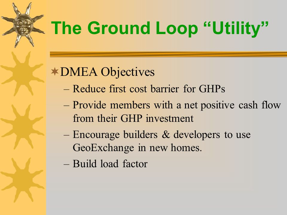The Ground Loop Utility  DMEA Objectives –Reduce first cost barrier for GHPs –Provide members with a net positive cash flow from their GHP investment –Encourage builders & developers to use GeoExchange in new homes.