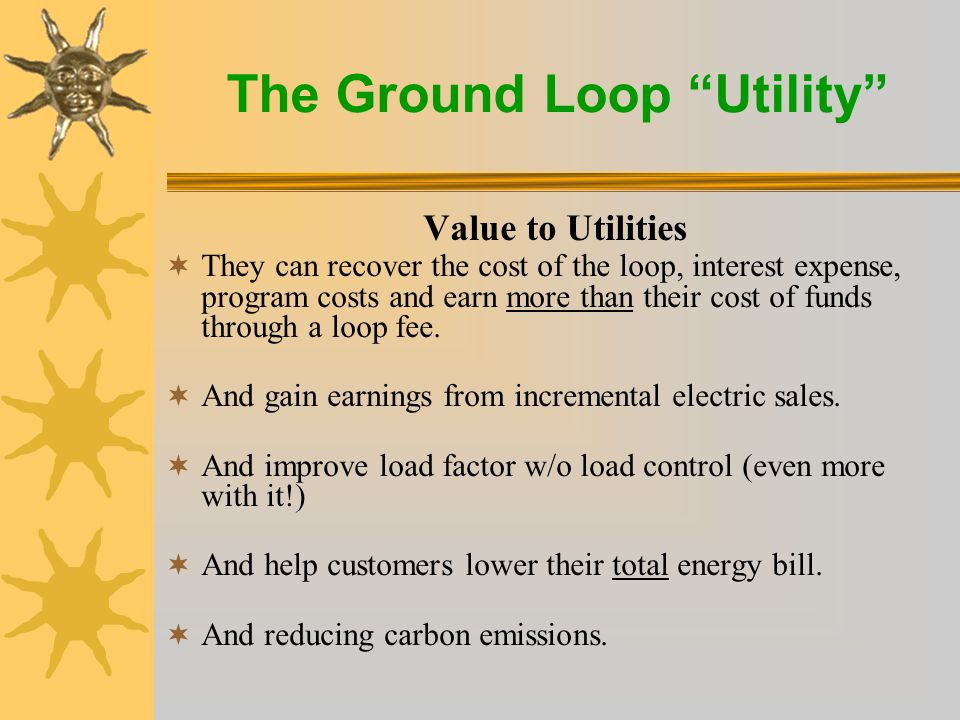 The Ground Loop Utility Value to Utilities  They can recover the cost of the loop, interest expense, program costs and earn more than their cost of funds through a loop fee.