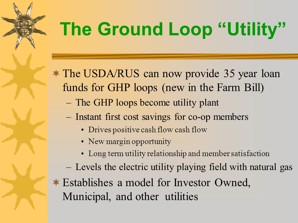 The Ground Loop Utility  The USDA/RUS can now provide 35 year loan funds for GHP loops (new in the Farm Bill) –The GHP loops become utility plant –Instant first cost savings for co-op members Drives positive cash flow cash flow New margin opportunity Long term utility relationship and member satisfaction –Levels the electric utility playing field with natural gas  Establishes a model for Investor Owned, Municipal, and other utilities