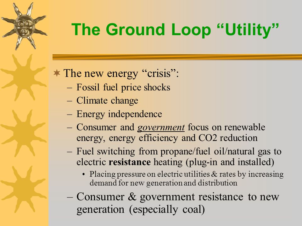 The Ground Loop Utility  The new energy crisis : –Fossil fuel price shocks –Climate change –Energy independence –Consumer and government focus on renewable energy, energy efficiency and CO2 reduction –Fuel switching from propane/fuel oil/natural gas to electric resistance heating (plug-in and installed) Placing pressure on electric utilities & rates by increasing demand for new generation and distribution –Consumer & government resistance to new generation (especially coal)