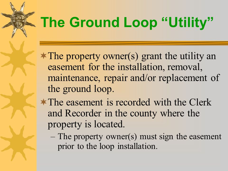 The Ground Loop Utility  The property owner(s) grant the utility an easement for the installation, removal, maintenance, repair and/or replacement of the ground loop.