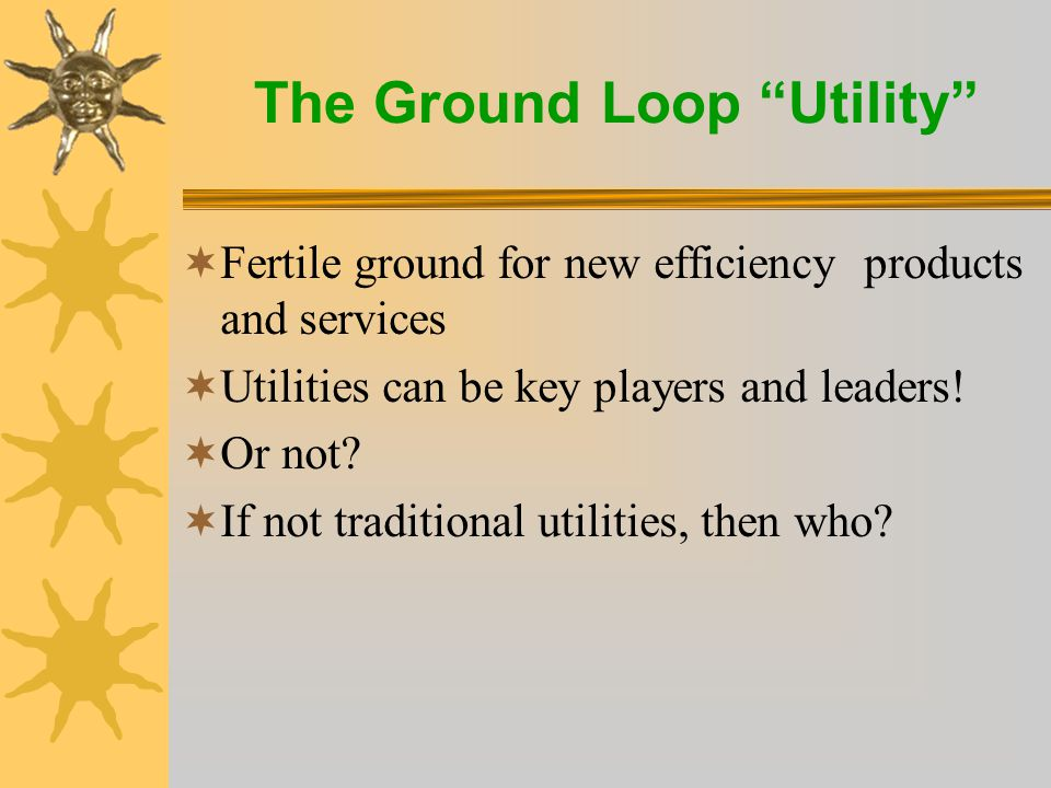 The Ground Loop Utility  Fertile ground for new efficiency products and services  Utilities can be key players and leaders.