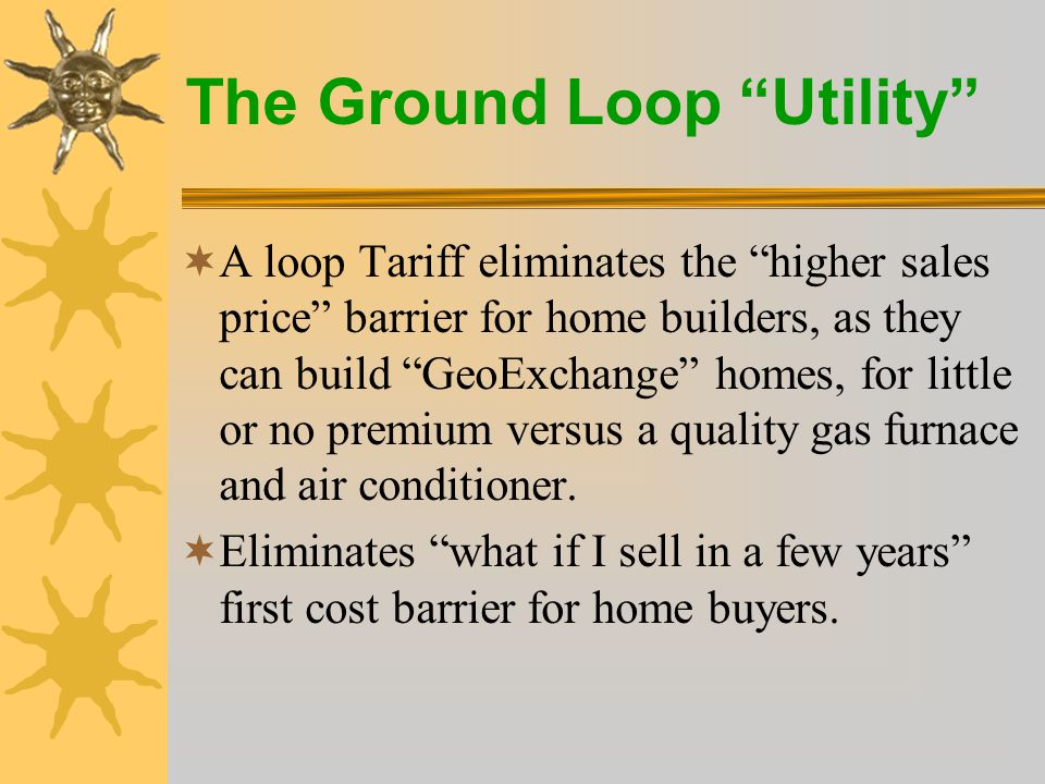 The Ground Loop Utility  A loop Tariff eliminates the higher sales price barrier for home builders, as they can build GeoExchange homes, for little or no premium versus a quality gas furnace and air conditioner.