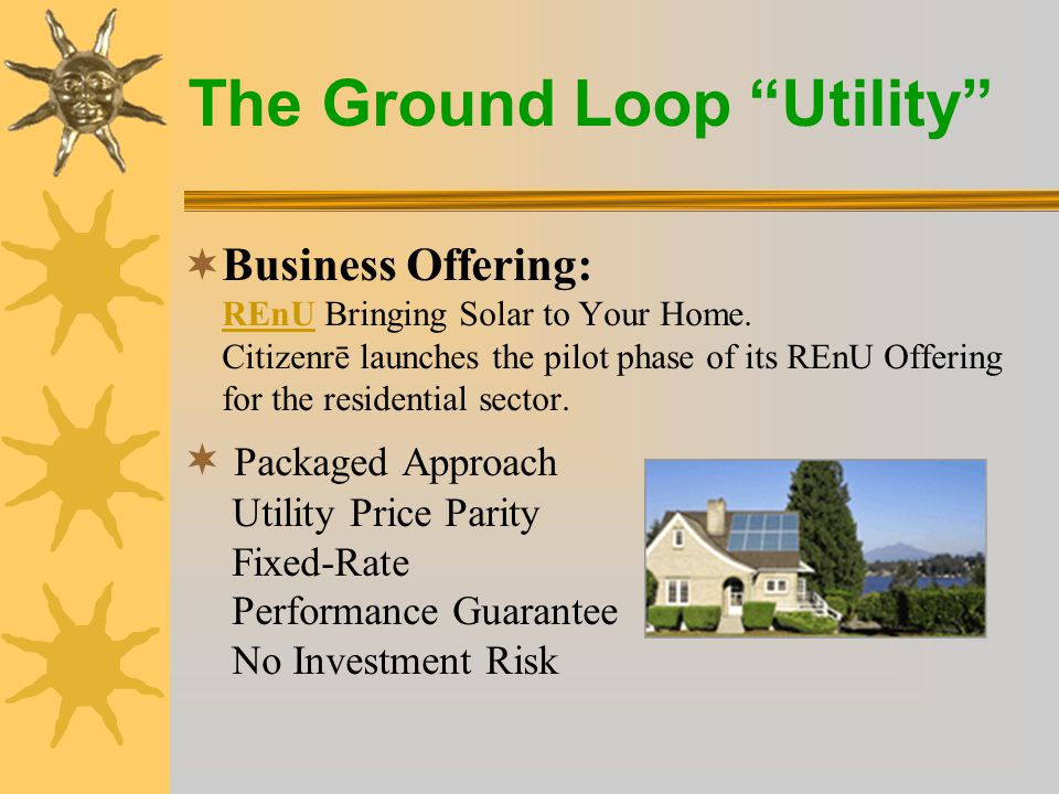 The Ground Loop Utility  Business Offering: REnU Bringing Solar to Your Home.