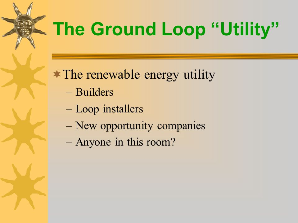 The Ground Loop Utility  The renewable energy utility –Builders –Loop installers –New opportunity companies –Anyone in this room?