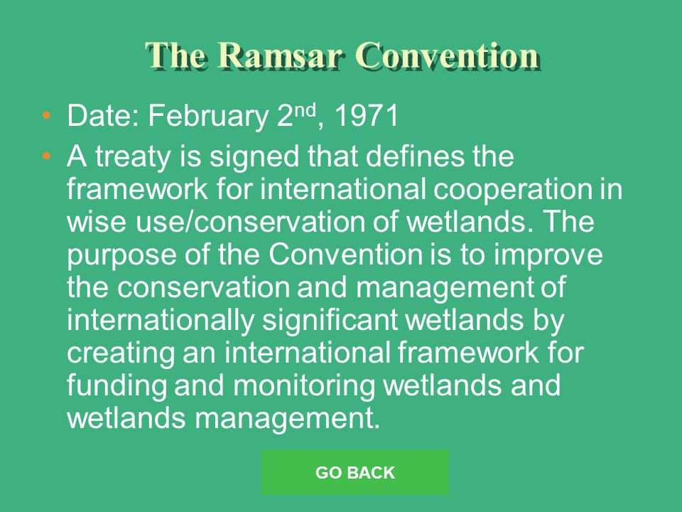The Ramsar Convention Date: February 2 nd, 1971 A treaty is signed that defines the framework for international cooperation in wise use/conservation of wetlands.