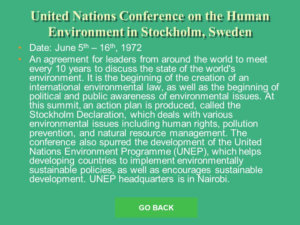 United Nations Conference on the Human Environment in Stockholm, Sweden Date: June 5 th – 16 th, 1972 An agreement for leaders from around the world to meet every 10 years to discuss the state of the world s environment.