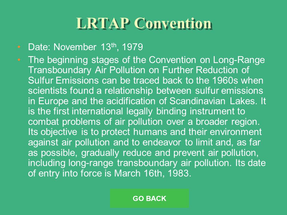 LRTAP Convention Date: November 13 th, 1979 The beginning stages of the Convention on Long-Range Transboundary Air Pollution on Further Reduction of Sulfur Emissions can be traced back to the 1960s when scientists found a relationship between sulfur emissions in Europe and the acidification of Scandinavian Lakes.
