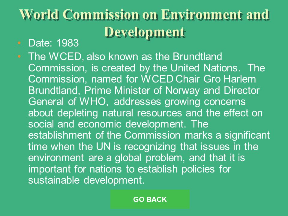 World Commission on Environment and Development Date: 1983 The WCED, also known as the Brundtland Commission, is created by the United Nations.