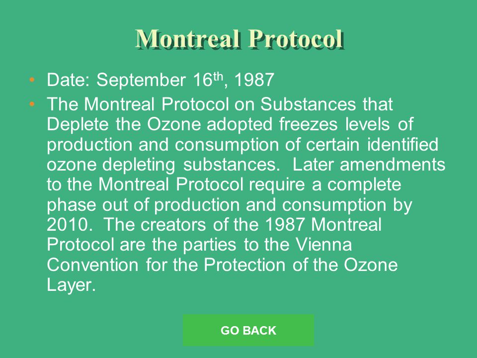 Montreal Protocol Date: September 16 th, 1987 The Montreal Protocol on Substances that Deplete the Ozone adopted freezes levels of production and consumption of certain identified ozone depleting substances.