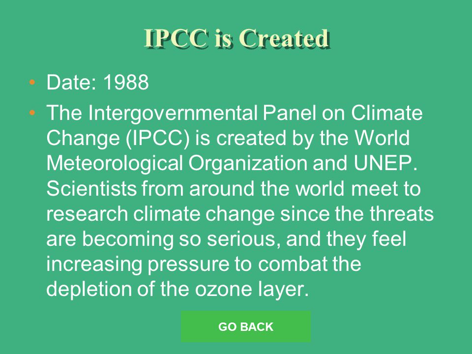 IPCC is Created Date: 1988 The Intergovernmental Panel on Climate Change (IPCC) is created by the World Meteorological Organization and UNEP.