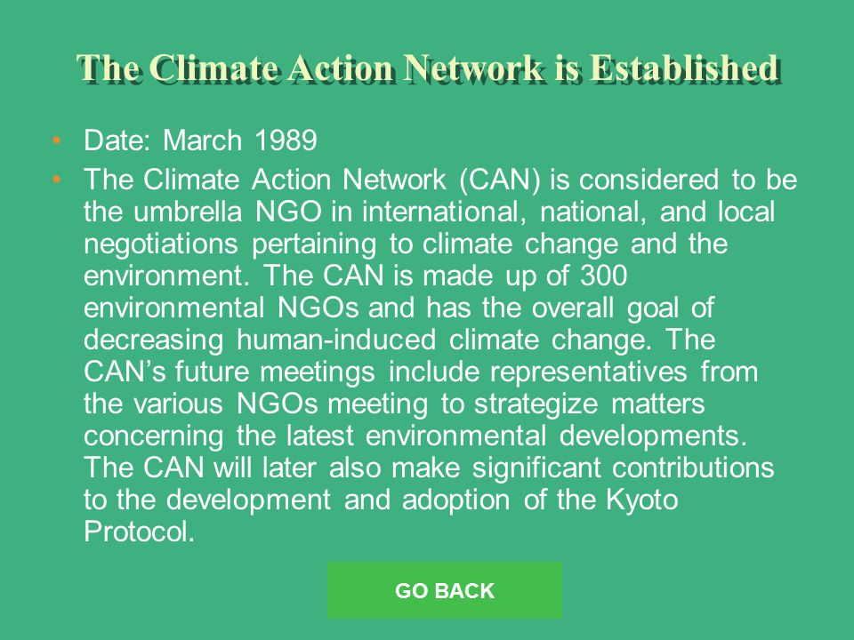 The Climate Action Network is Established Date: March 1989 The Climate Action Network (CAN) is considered to be the umbrella NGO in international, national, and local negotiations pertaining to climate change and the environment.