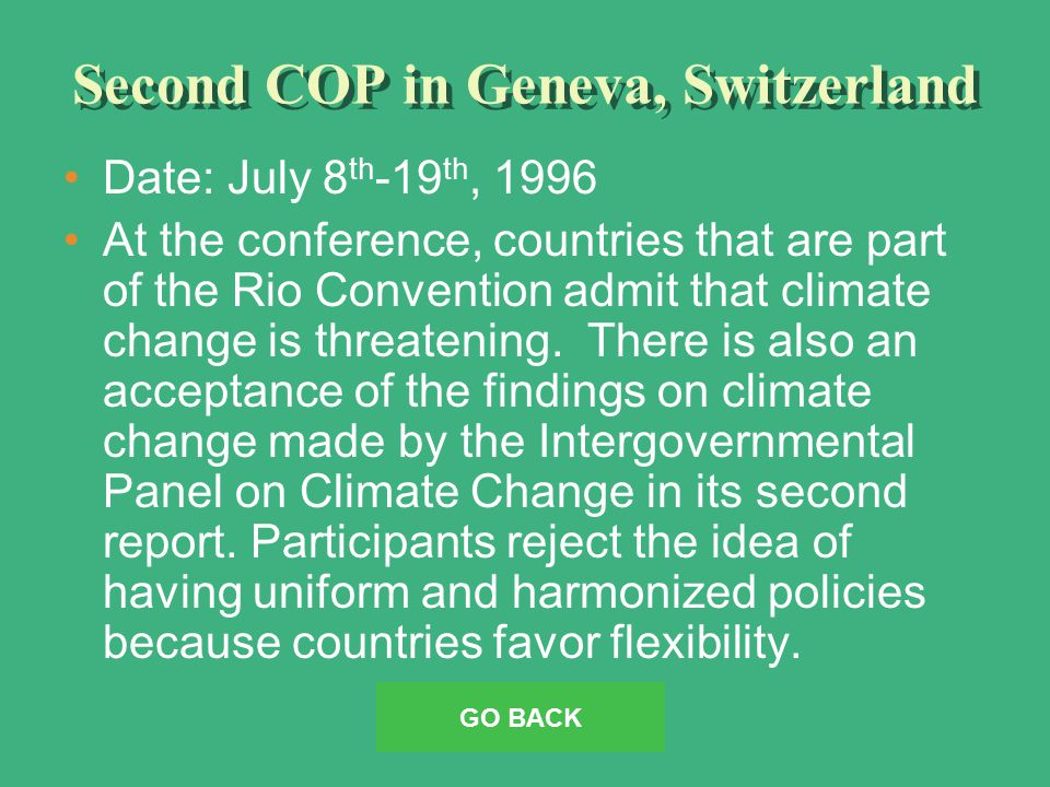 Second COP in Geneva, Switzerland Date: July 8 th -19 th, 1996 At the conference, countries that are part of the Rio Convention admit that climate change is threatening.