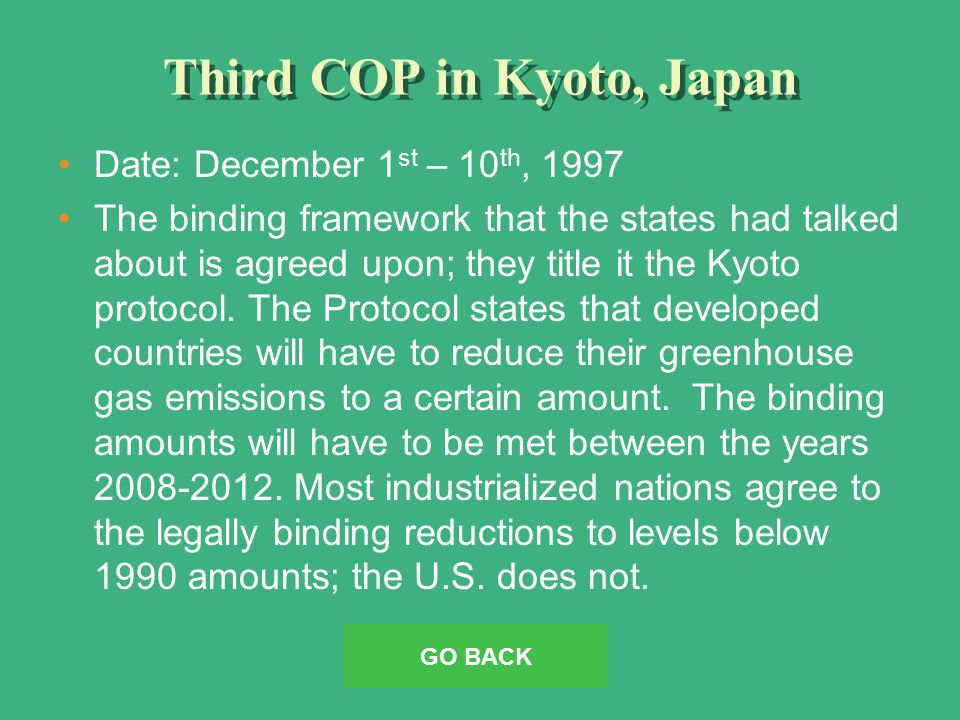 Third COP in Kyoto, Japan Date: December 1 st – 10 th, 1997 The binding framework that the states had talked about is agreed upon; they title it the Kyoto protocol.