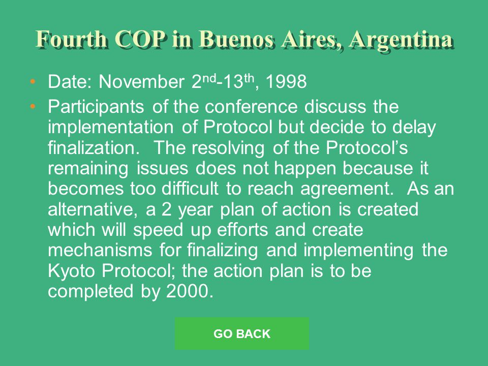 Fourth COP in Buenos Aires, Argentina Date: November 2 nd -13 th, 1998 Participants of the conference discuss the implementation of Protocol but decide to delay finalization.