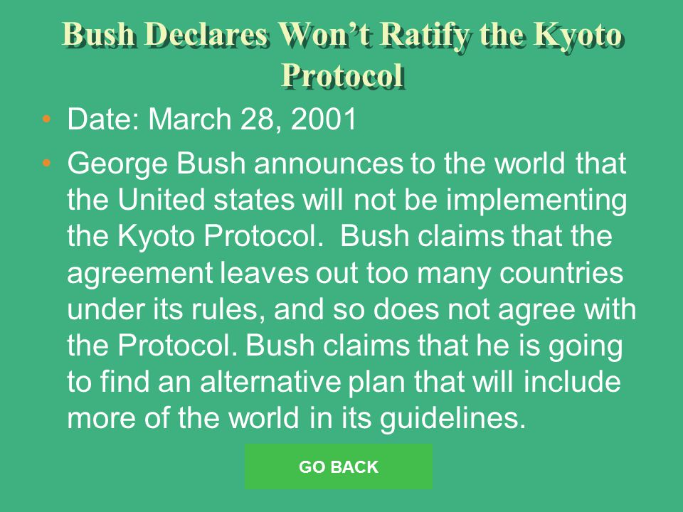 Bush Declares Won't Ratify the Kyoto Protocol Date: March 28, 2001 George Bush announces to the world that the United states will not be implementing the Kyoto Protocol.
