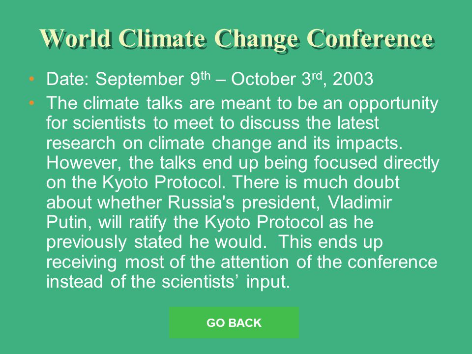 World Climate Change Conference Date: September 9 th – October 3 rd, 2003 The climate talks are meant to be an opportunity for scientists to meet to discuss the latest research on climate change and its impacts.