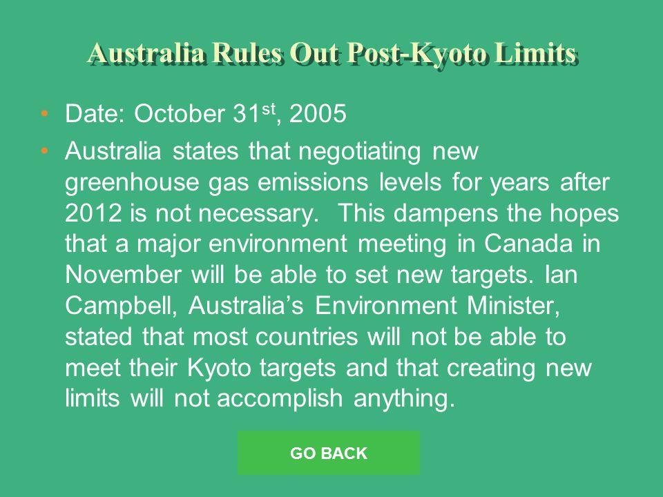 Australia Rules Out Post-Kyoto Limits Date: October 31 st, 2005 Australia states that negotiating new greenhouse gas emissions levels for years after 2012 is not necessary.