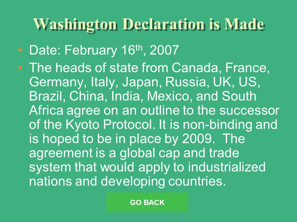 Washington Declaration is Made Date: February 16 th, 2007 The heads of state from Canada, France, Germany, Italy, Japan, Russia, UK, US, Brazil, China, India, Mexico, and South Africa agree on an outline to the successor of the Kyoto Protocol.
