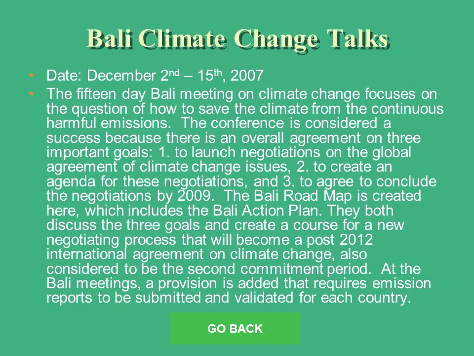 Bali Climate Change Talks Date: December 2 nd – 15 th, 2007 The fifteen day Bali meeting on climate change focuses on the question of how to save the climate from the continuous harmful emissions.