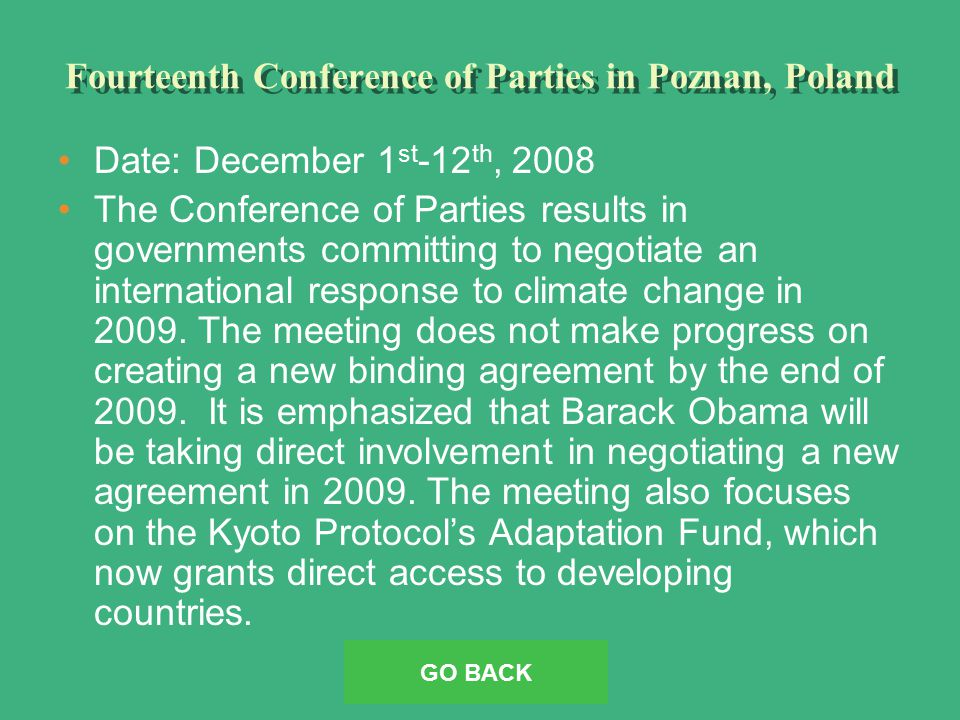 Fourteenth Conference of Parties in Poznan, Poland Date: December 1 st -12 th, 2008 The Conference of Parties results in governments committing to negotiate an international response to climate change in 2009.
