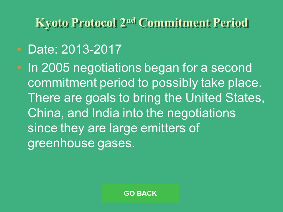 Kyoto Protocol 2 nd Commitment Period Date: 2013-2017 In 2005 negotiations began for a second commitment period to possibly take place.