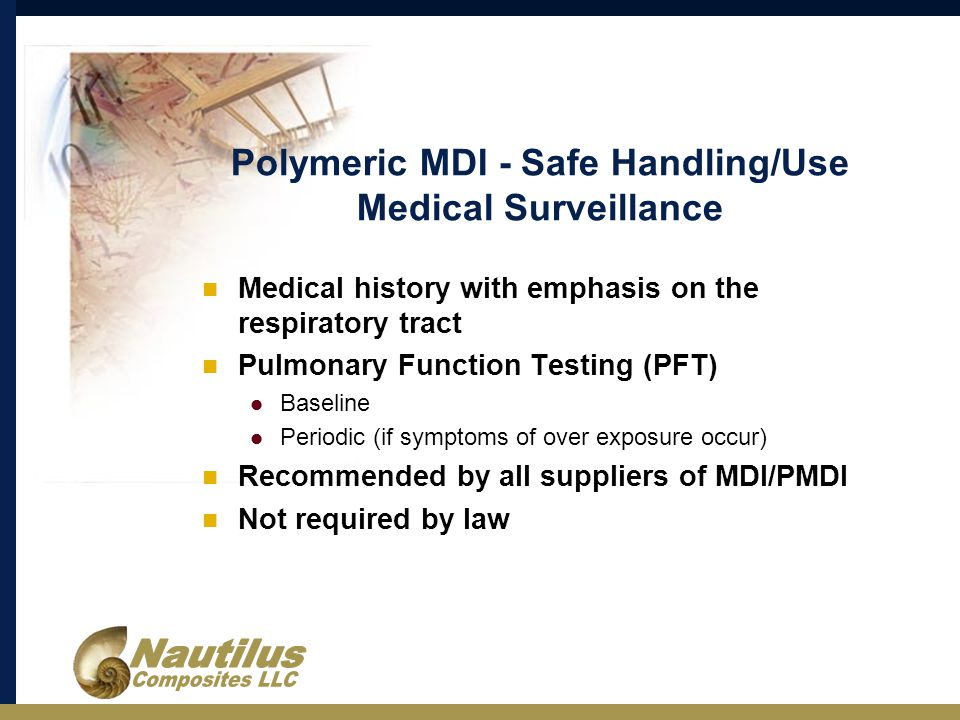 Polymeric MDI - Safe Handling/Use Medical Surveillance Medical history with emphasis on the respiratory tract Pulmonary Function Testing (PFT) Baseline Periodic (if symptoms of over exposure occur) Recommended by all suppliers of MDI/PMDI Not required by law