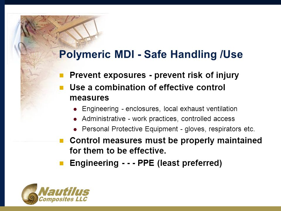 Polymeric MDI - Safe Handling /Use Prevent exposures - prevent risk of injury Use a combination of effective control measures Engineering - enclosures, local exhaust ventilation Administrative - work practices, controlled access Personal Protective Equipment - gloves, respirators etc.