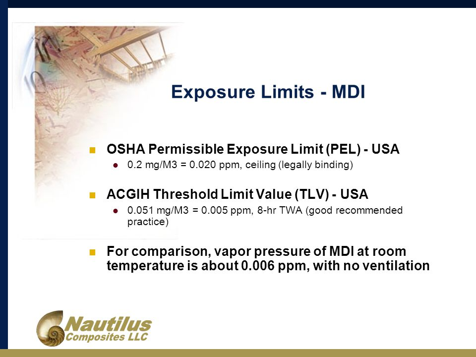Exposure Limits - MDI OSHA Permissible Exposure Limit (PEL) - USA 0.2 mg/M3 = 0.020 ppm, ceiling (legally binding) ACGIH Threshold Limit Value (TLV) - USA 0.051 mg/M3 = 0.005 ppm, 8-hr TWA (good recommended practice) For comparison, vapor pressure of MDI at room temperature is about 0.006 ppm, with no ventilation