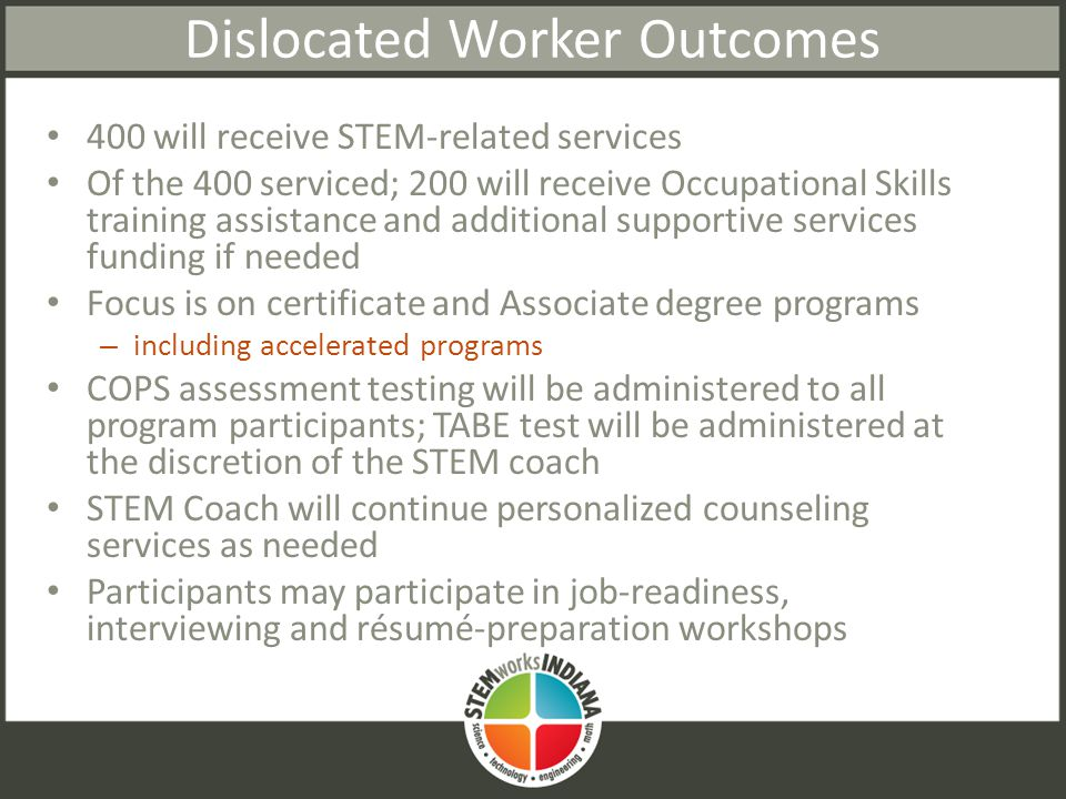 Dislocated Worker Outcomes 400 will receive STEM-related services Of the 400 serviced; 200 will receive Occupational Skills training assistance and additional supportive services funding if needed Focus is on certificate and Associate degree programs – including accelerated programs COPS assessment testing will be administered to all program participants; TABE test will be administered at the discretion of the STEM coach STEM Coach will continue personalized counseling services as needed Participants may participate in job-readiness, interviewing and résumé-preparation workshops