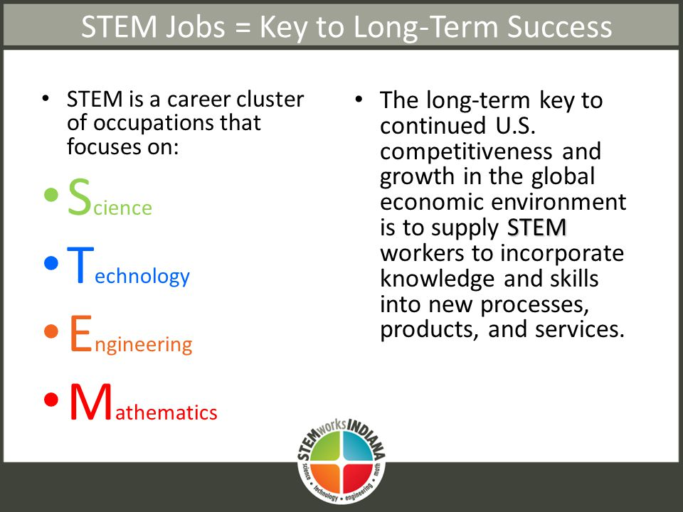 STEM Jobs = Key to Long-Term Success STEM is a career cluster of occupations that focuses on: S cience T echnology E ngineering M athematics STEM The long-term key to continued U.S.