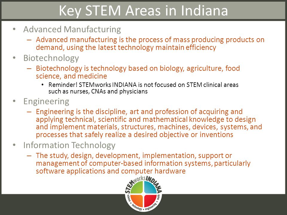 Key STEM Areas in Indiana Advanced Manufacturing – Advanced manufacturing is the process of mass producing products on demand, using the latest technology maintain efficiency Biotechnology – Biotechnology is technology based on biology, agriculture, food science, and medicine Reminder.