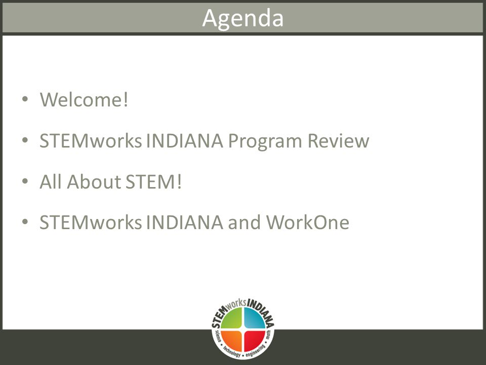 Agenda Welcome! STEMworks INDIANA Program Review All About STEM! STEMworks INDIANA and WorkOne