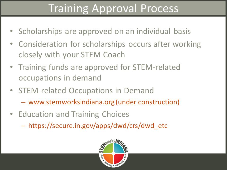 Training Approval Process Scholarships are approved on an individual basis Consideration for scholarships occurs after working closely with your STEM Coach Training funds are approved for STEM-related occupations in demand STEM-related Occupations in Demand – www.stemworksindiana.org (under construction) Education and Training Choices – https://secure.in.gov/apps/dwd/crs/dwd_etc