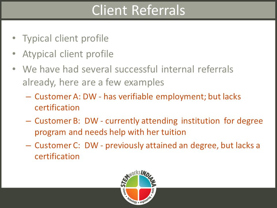 Client Referrals Typical client profile Atypical client profile We have had several successful internal referrals already, here are a few examples – Customer A: DW - has verifiable employment; but lacks certification – Customer B: DW - currently attending institution for degree program and needs help with her tuition – Customer C: DW - previously attained an degree, but lacks a certification